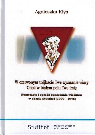 okładka W czerwonym trójkącie Twe wyznanie wiary. Obok w białym polu Twe imię. Numeracja i sposób oznaczania więźniów w obozie Stutthof (1939-1945)